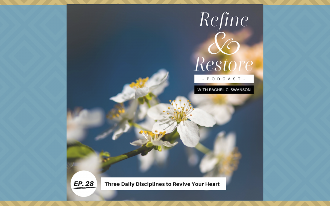 Refine and Restore Podcast Ep. 28: Three Daily Disciplines to Revive Your Heart