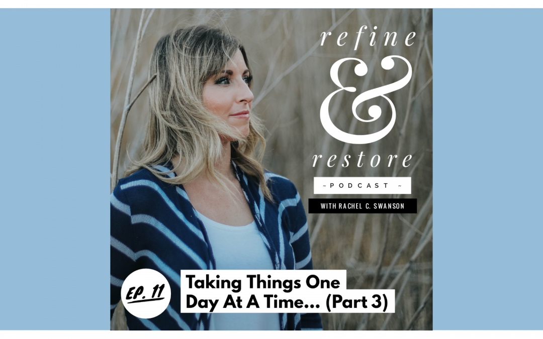 Refine and Restore Podcast: Ep. 11 – Taking Things One Day At A Time… (part 3)