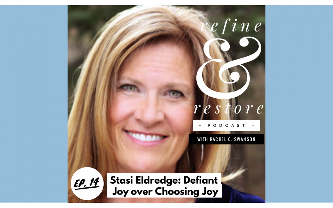 Refine and Restore Podcast: Ep. 14 – Stasi Eldredge – Defiant Joy over Choosing Joy