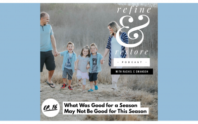 Refine and Restore Podcast: Ep. 16 – What's Good for a Season May Not be Good for This Season