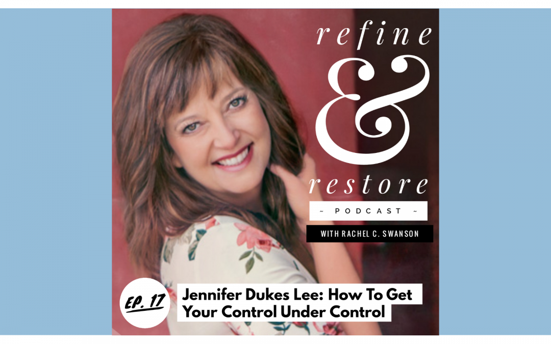 Refine and Restore Podcast: Ep. 17  – Jennifer Dukes Lee – How to Get Your Control Under Control