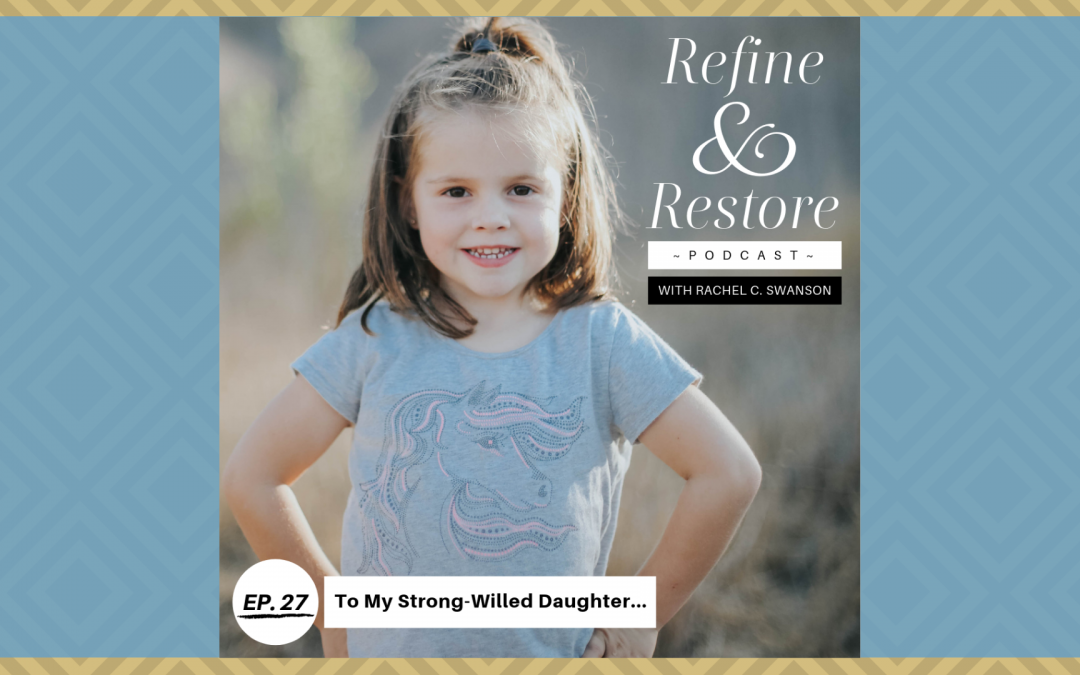 Refine and Restore Podcast Ep. 27: To My Strong-Willed Daughter…