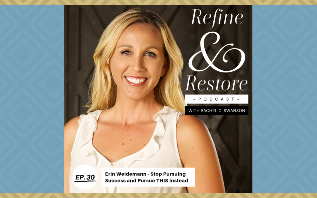 Refine and Restore Podcast Ep. 30: Erin Weidemann – Stop Pursuing Success and Pursue THIS Instead