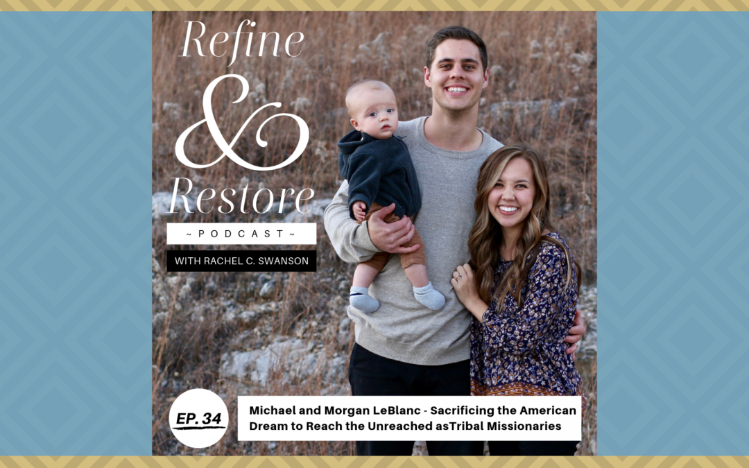 Refine and Restore Podcast Ep. 34: Michael and Morgan LeBlanc – Sacrificing the American Dream to Reach the Unreached as Tribal Missionaries
