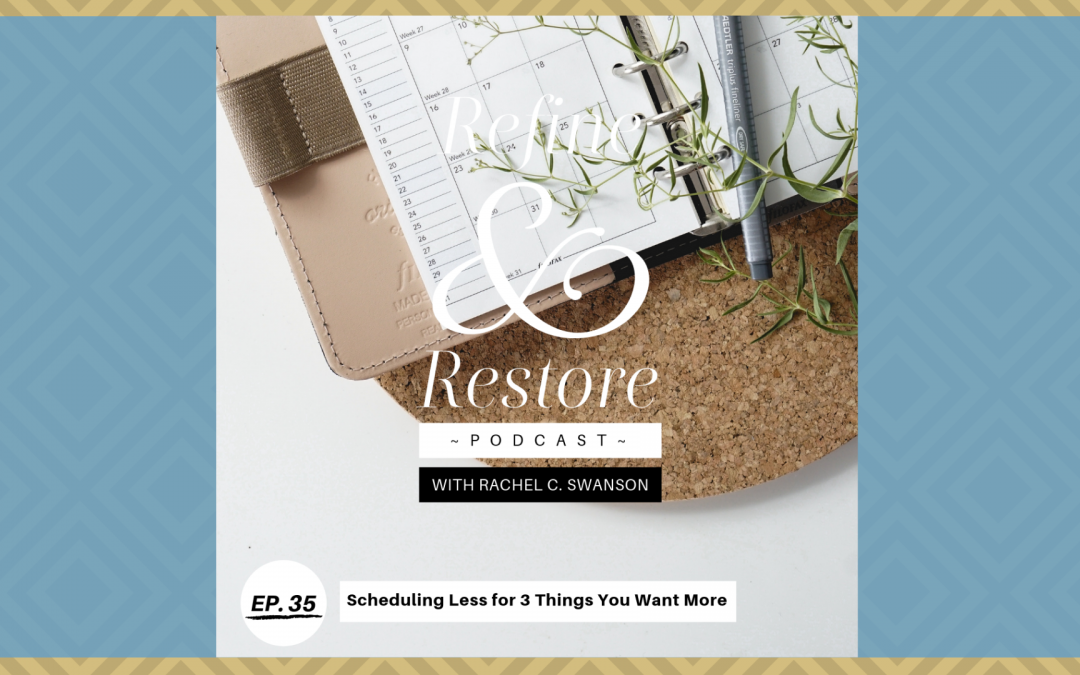 Refine and Restore Podcast Ep. 35: Scheduling Less for 3 Things You Want More