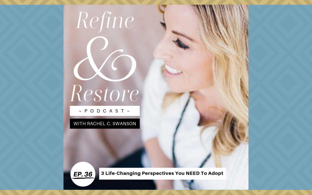 Refine and Restore Podcast Ep. 36: Three Life-changing Perspectives You Need To Adopt