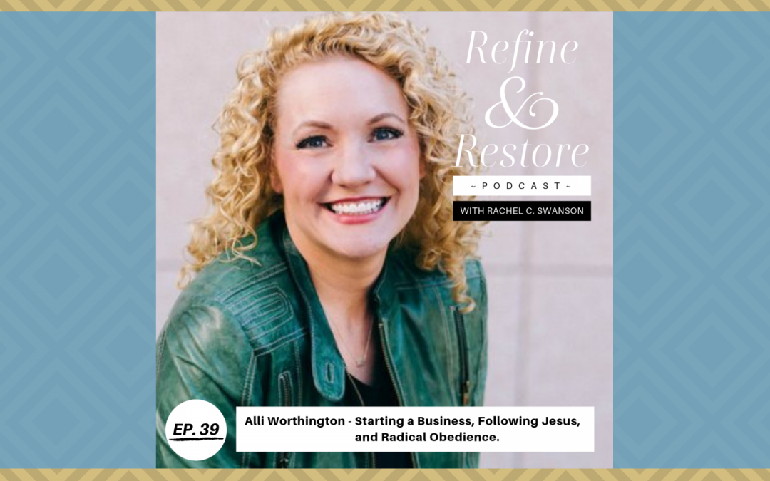 Refine & Restore Podcast Ep. 39: Alli Worthington – Starting a Business, Following Jesus, and Radical Obedience