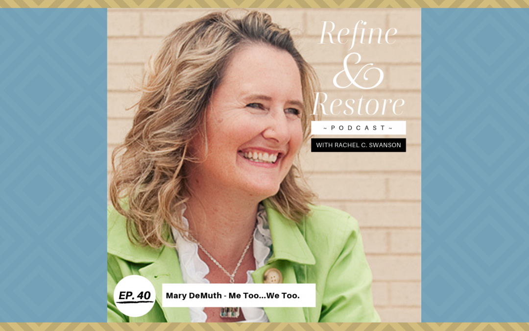 Refine & Restore Podcast Ep. 40: Mary Demuth – Me Too…We Too.