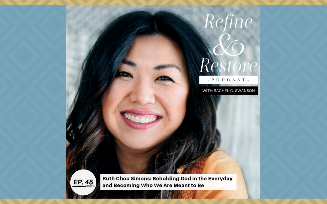 Refine and Restore Podcast Ep. 45: Ruth Chou Simons – Beholding God in the Everyday and Becoming Who We Are Meant to Be