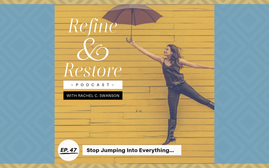 Refine and Restore Podcast Ep. 47: Stop Jumping Into Everything