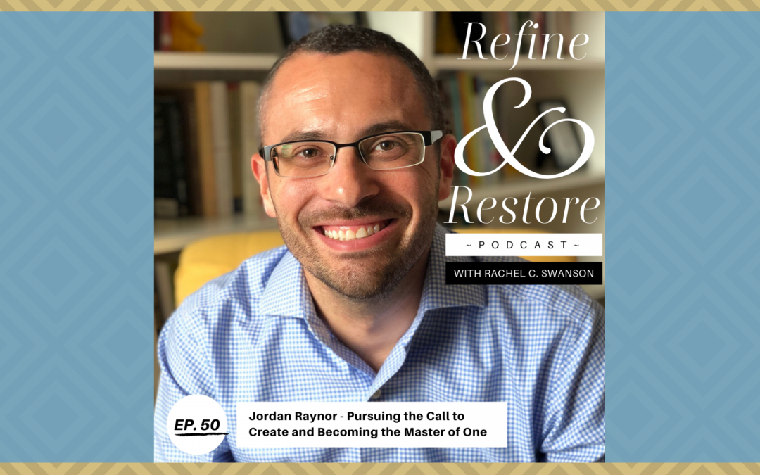 Refine and Restore Podcast Ep. 50: Jordan Raynor – Pursing the Call to Create and Becoming the Master of One